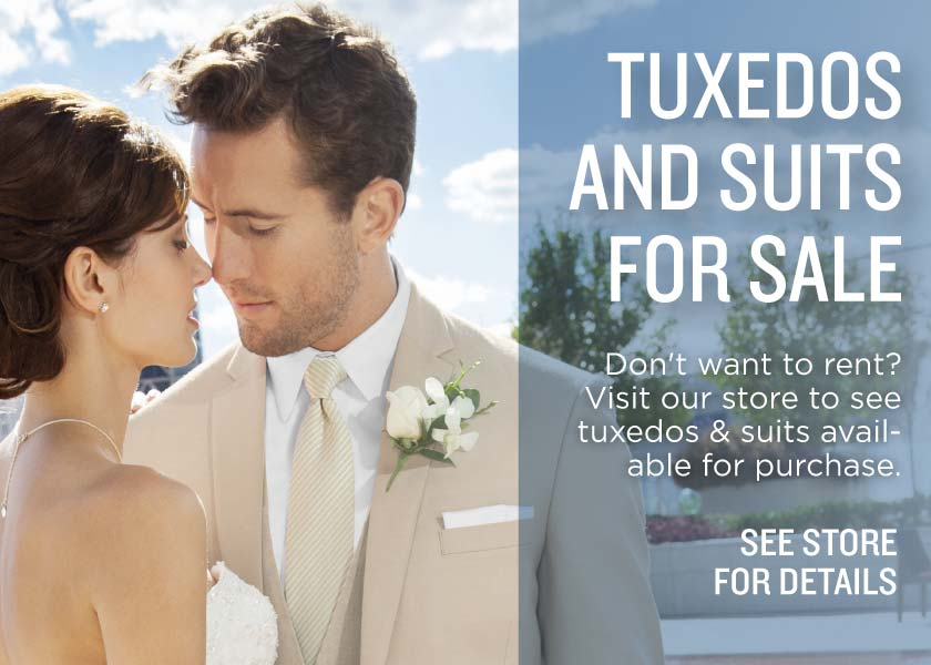 Tuxedos and Suits for sale. Don't want to rent? Visit our store to see tuxedos and suits available for purchase. See store for details.